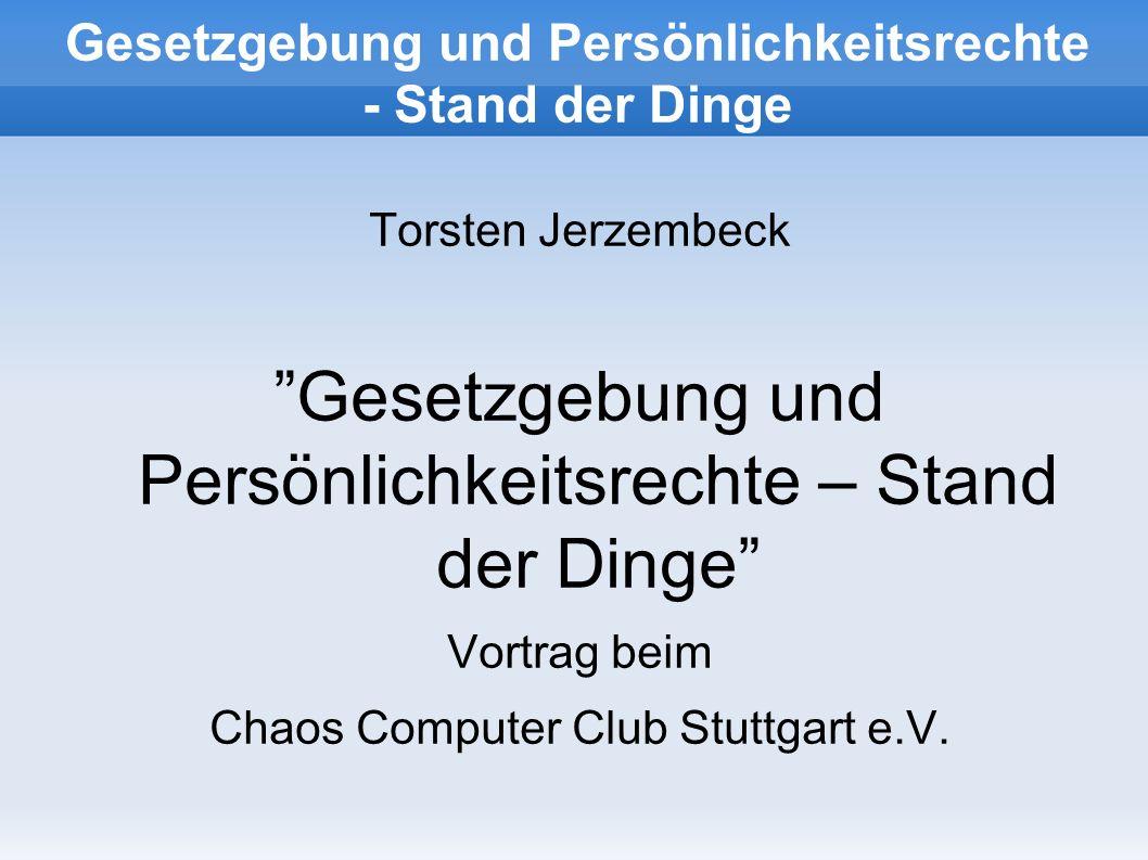 Gesetzgebung und Persönlichkeitsrechte - Stand der Dinge Torsten Jerzembeck Gesetzgebung und Persönlichkeitsrechte – Stand der Dinge Vortrag beim Chaos Computer Club Stuttgart e.V.