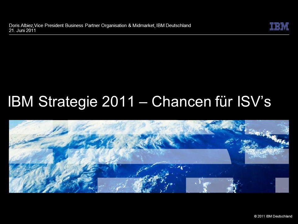 © 2011 IBM Deutschland IBM Strategie 2011 – Chancen für ISV's Doris Albiez,Vice President Business Partner Organisation & Midmarket, IBM Deutschland 2
