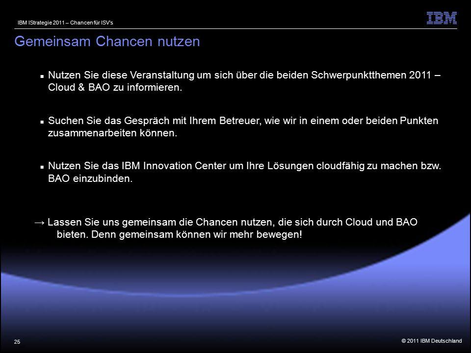 © 2011 IBM Deutschland IBM IStrategie 2011 – Chancen für ISV's 25 Nutzen Sie diese Veranstaltung um sich über die beiden Schwerpunktthemen 2011 – Cloud & BAO zu informieren.