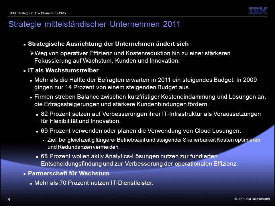 © 2011 IBM Deutschland IBM IStrategie 2011 – Chancen für ISV's 6 Strategische Ausrichtung der Unternehmen ändert sich  Weg von operativer Effizienz und Kostenreduktion hin zu einer stärkeren Fokussierung auf Wachstum, Kunden und Innovation.