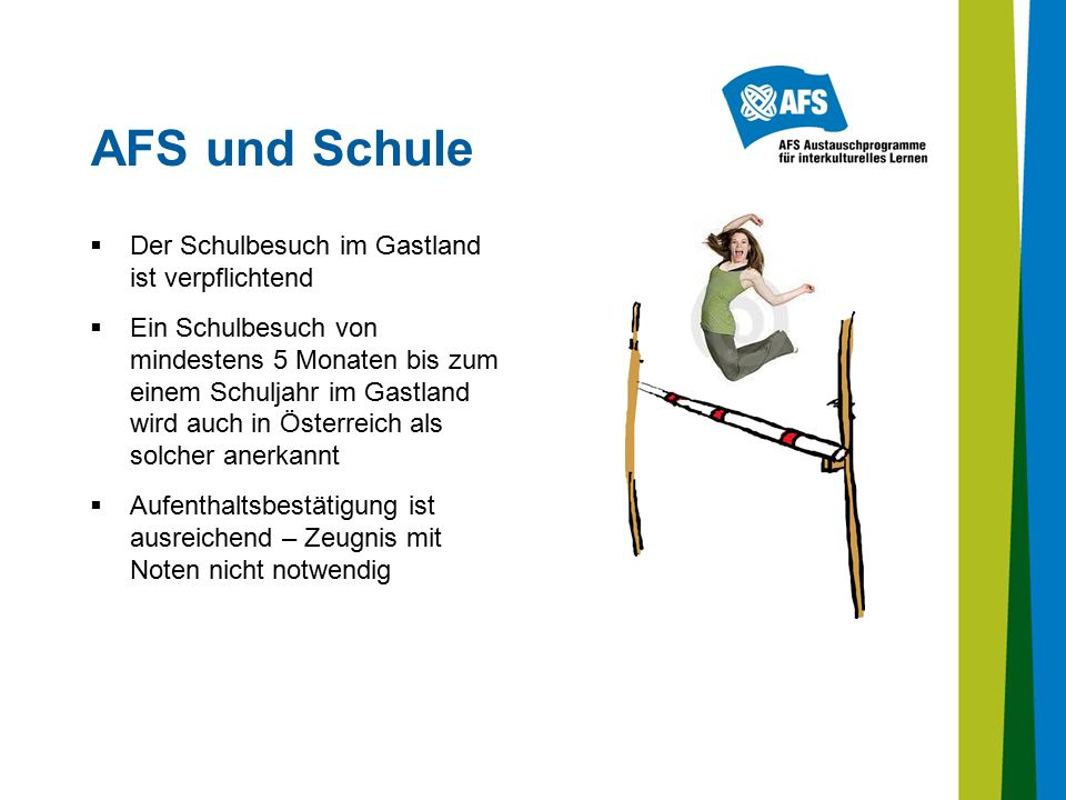 AFS und Schule  Der Schulbesuch im Gastland ist verpflichtend  Ein Schulbesuch von mindestens 5 Monaten bis zum einem Schuljahr im Gastland wird auch in Österreich als solcher anerkannt  Aufenthaltsbestätigung ist ausreichend – Zeugnis mit Noten nicht notwendig