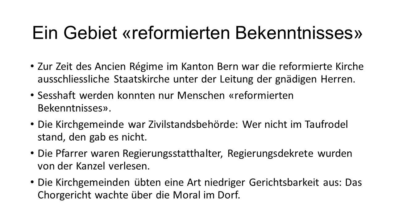 Ein Gebiet «reformierten Bekenntnisses» Zur Zeit des Ancien Régime im Kanton Bern war die reformierte Kirche ausschliessliche Staatskirche unter der Leitung der gnädigen Herren.