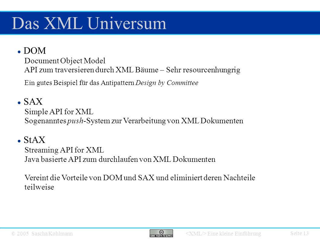 © 2005 Sascha Kohlmann Eine kleine Einführung Das XML Universum Seite 13 ● DOM Document Object Model API zum traversieren durch XML Bäume – Sehr resourcenhungrig Ein gutes Beispiel für das Antipattern Design by Committee ● SAX Simple API for XML Sogenanntes push-System zur Verarbeitung von XML Dokumenten ● StAX Streaming API for XML Java basierte API zum durchlaufen von XML Dokumenten Vereint die Vorteile von DOM und SAX und eliminiert deren Nachteile teilweise
