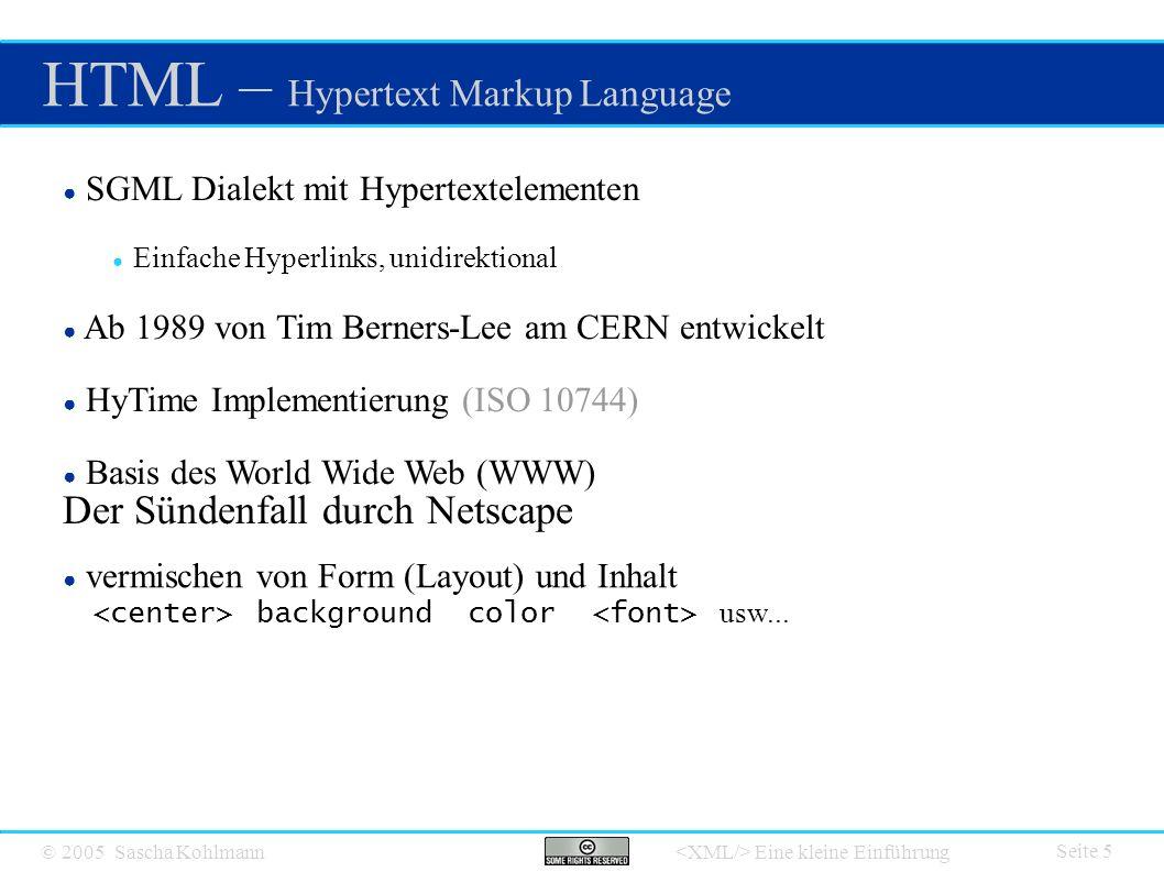 © 2005 Sascha Kohlmann Eine kleine Einführung XML – Extensible Markup Language Seite 6 ● Grundlegende Idee 1996 von Jon Bosak (Sun) ● Wurde durch W3C entwickelt ● SGML Subset - strenger definiert ● Seit Februar 1998 W3C Empfehlung (Version 1.0) ● Seit 2004 Version 1.1 ● Basis des XML Universums ● Keine Erweiterung von HTML ● XHTML ist XML Anwendung