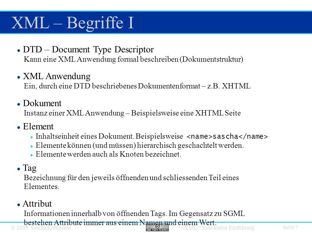 © 2005 Sascha Kohlmann Eine kleine Einführung XML – Begriffe I Seite 7 ● DTD – Document Type Descriptor Kann eine XML Anwendung formal beschreiben (Dokumentstruktur) ● XML Anwendung Ein, durch eine DTD beschriebenes Dokumentenformat – z.B.