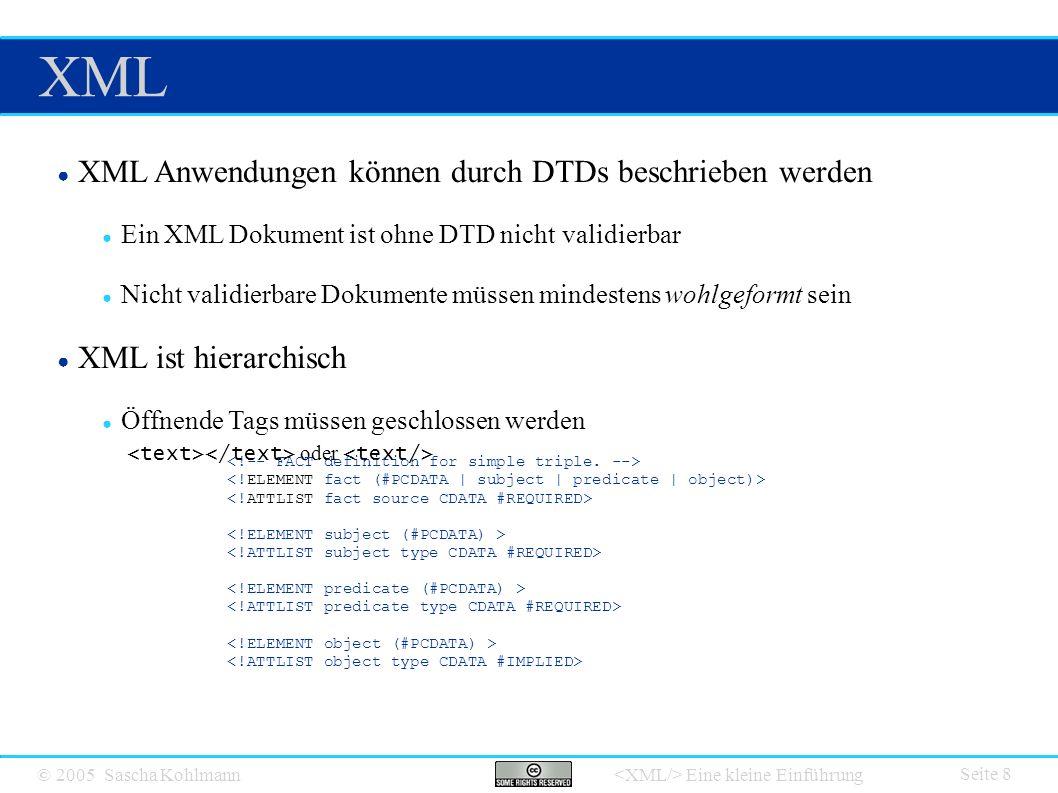 © 2005 Sascha Kohlmann Eine kleine Einführung XML Seite 8 ● XML Anwendungen können durch DTDs beschrieben werden ● Ein XML Dokument ist ohne DTD nicht validierbar ● Nicht validierbare Dokumente müssen mindestens wohlgeformt sein ● XML ist hierarchisch ● Öffnende Tags müssen geschlossen werden oder