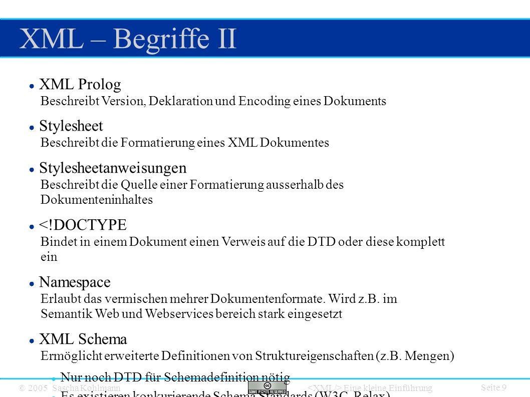 © 2005 Sascha Kohlmann Eine kleine Einführung XML – Begriffe II Seite 9 ● XML Prolog Beschreibt Version, Deklaration und Encoding eines Dokuments ● Stylesheet Beschreibt die Formatierung eines XML Dokumentes ● Stylesheetanweisungen Beschreibt die Quelle einer Formatierung ausserhalb des Dokumenteninhaltes ● <!DOCTYPE Bindet in einem Dokument einen Verweis auf die DTD oder diese komplett ein ● Namespace Erlaubt das vermischen mehrer Dokumentenformate.