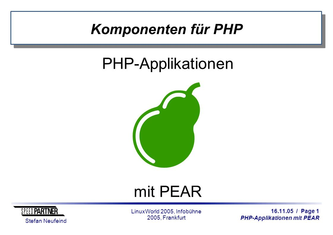 16.11.05 / Page 2 PHP-Applikationen mit PEAR Stefan Neufeind LinuxWorld 2005, Infobühne 2005, Frankfurt Über mich Stefan Neufeind, aus Neuss Zertifizierter PHP-Entwickler PEAR-Maintainer seit 2 Jahren Tätig für SpeedPartner GmbH Webhosting, Serverhousing, Rackspace Business-DSL, Einwahl/Roaming Domains Consulting Entwicklung (auch PHP mit PEAR)