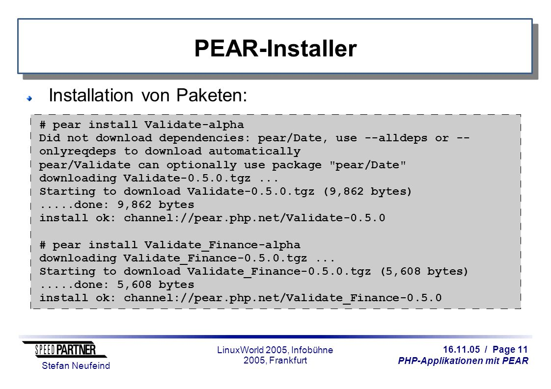 16.11.05 / Page 11 PHP-Applikationen mit PEAR Stefan Neufeind LinuxWorld 2005, Infobühne 2005, Frankfurt PEAR-Installer Installation von Paketen: # pear install Validate-alpha Did not download dependencies: pear/Date, use --alldeps or -- onlyreqdeps to download automatically pear/Validate can optionally use package pear/Date downloading Validate-0.5.0.tgz...