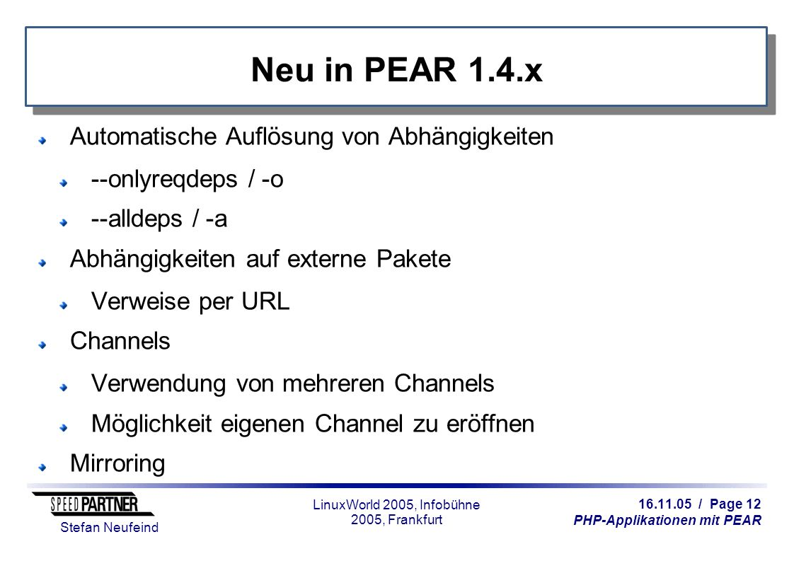 16.11.05 / Page 12 PHP-Applikationen mit PEAR Stefan Neufeind LinuxWorld 2005, Infobühne 2005, Frankfurt Neu in PEAR 1.4.x Automatische Auflösung von Abhängigkeiten --onlyreqdeps / -o --alldeps / -a Abhängigkeiten auf externe Pakete Verweise per URL Channels Verwendung von mehreren Channels Möglichkeit eigenen Channel zu eröffnen Mirroring