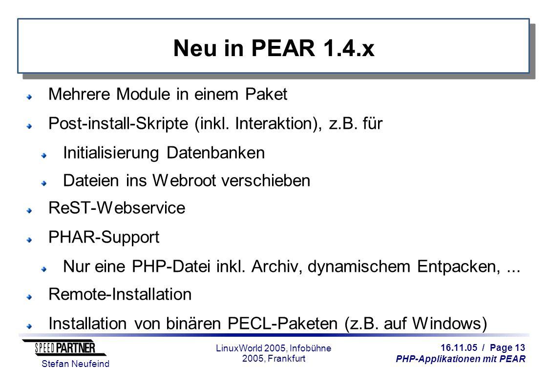 16.11.05 / Page 13 PHP-Applikationen mit PEAR Stefan Neufeind LinuxWorld 2005, Infobühne 2005, Frankfurt Neu in PEAR 1.4.x Mehrere Module in einem Pak