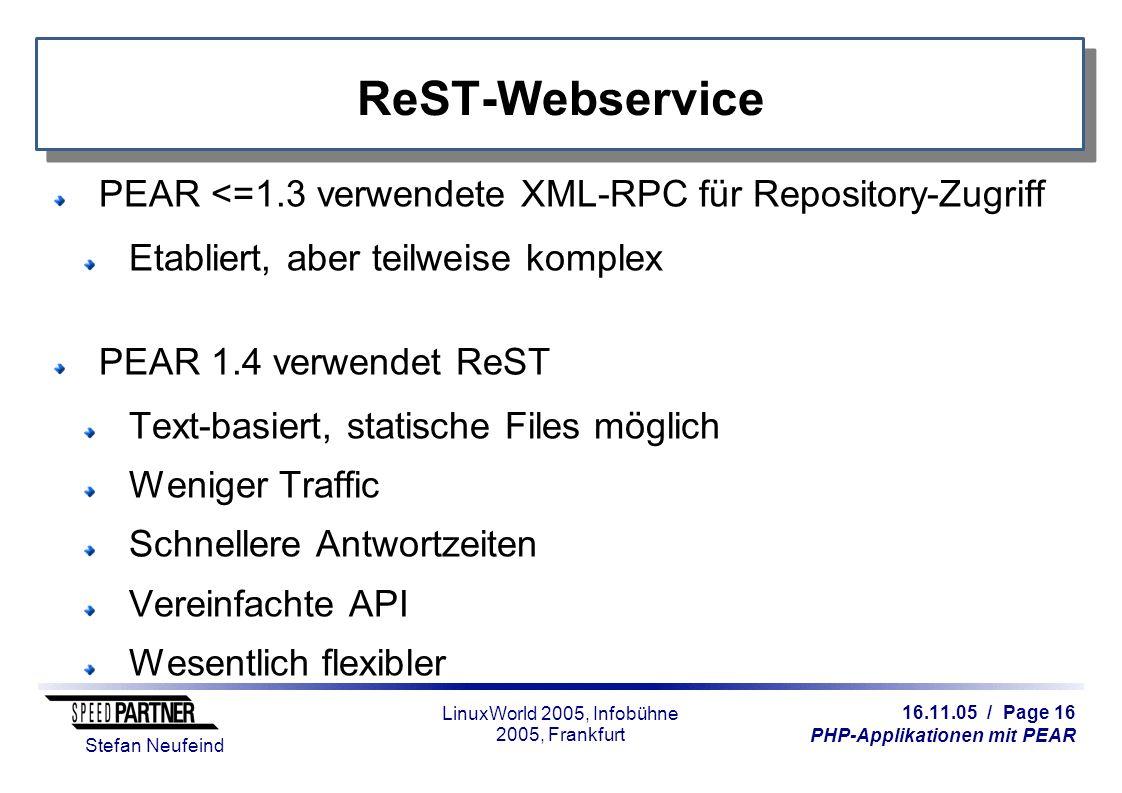 16.11.05 / Page 16 PHP-Applikationen mit PEAR Stefan Neufeind LinuxWorld 2005, Infobühne 2005, Frankfurt ReST-Webservice PEAR <=1.3 verwendete XML-RPC für Repository-Zugriff Etabliert, aber teilweise komplex PEAR 1.4 verwendet ReST Text-basiert, statische Files möglich Weniger Traffic Schnellere Antwortzeiten Vereinfachte API Wesentlich flexibler