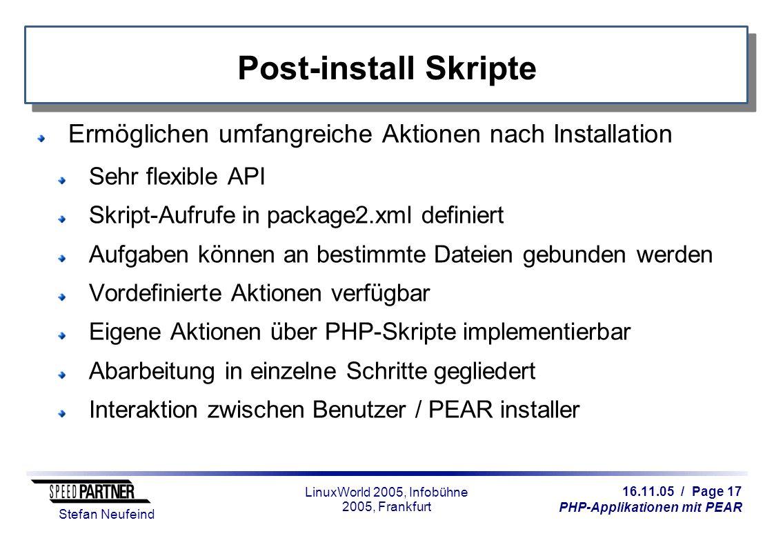 16.11.05 / Page 17 PHP-Applikationen mit PEAR Stefan Neufeind LinuxWorld 2005, Infobühne 2005, Frankfurt Post-install Skripte Ermöglichen umfangreiche Aktionen nach Installation Sehr flexible API Skript-Aufrufe in package2.xml definiert Aufgaben können an bestimmte Dateien gebunden werden Vordefinierte Aktionen verfügbar Eigene Aktionen über PHP-Skripte implementierbar Abarbeitung in einzelne Schritte gegliedert Interaktion zwischen Benutzer / PEAR installer