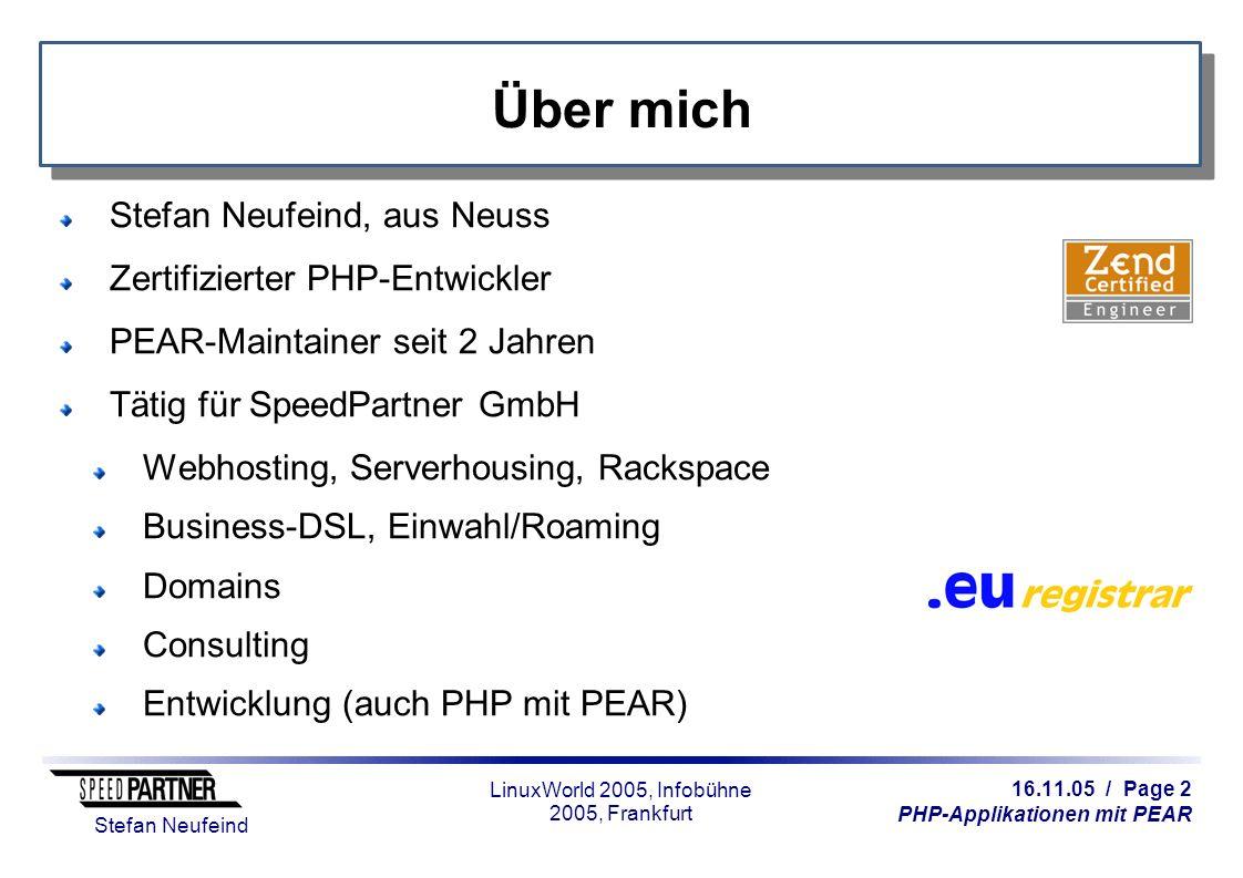 16.11.05 / Page 13 PHP-Applikationen mit PEAR Stefan Neufeind LinuxWorld 2005, Infobühne 2005, Frankfurt Neu in PEAR 1.4.x Mehrere Module in einem Paket Post-install-Skripte (inkl.