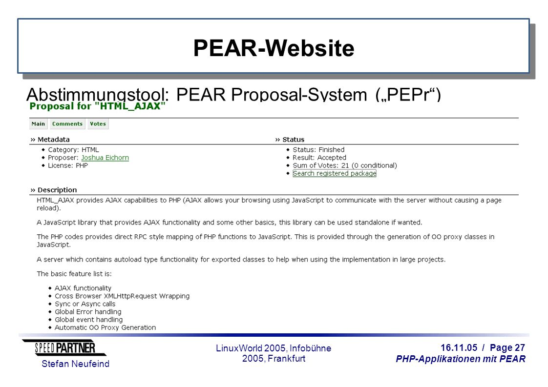 "16.11.05 / Page 27 PHP-Applikationen mit PEAR Stefan Neufeind LinuxWorld 2005, Infobühne 2005, Frankfurt PEAR-Website Abstimmungstool: PEAR Proposal-System (""PEPr )"