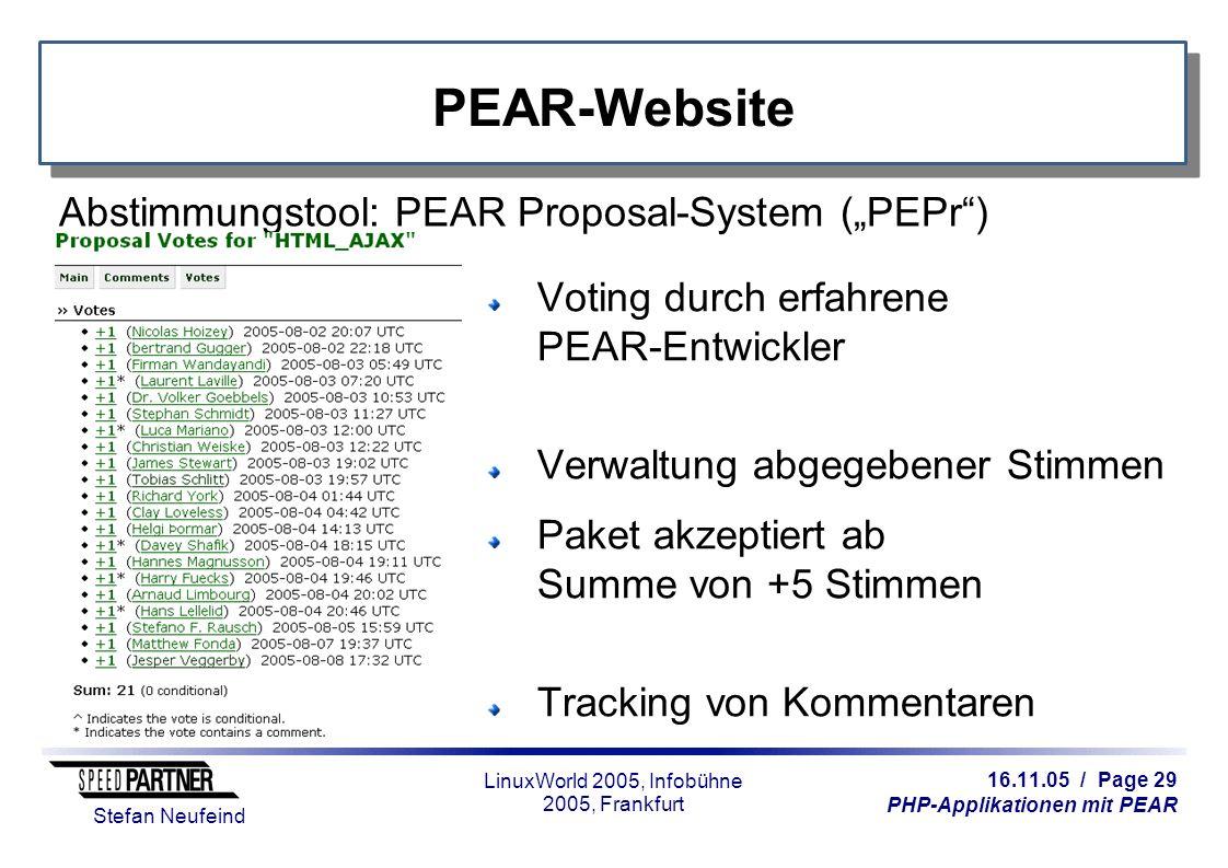 """16.11.05 / Page 29 PHP-Applikationen mit PEAR Stefan Neufeind LinuxWorld 2005, Infobühne 2005, Frankfurt PEAR-Website Abstimmungstool: PEAR Proposal-System (""""PEPr ) Voting durch erfahrene PEAR-Entwickler Verwaltung abgegebener Stimmen Paket akzeptiert ab Summe von +5 Stimmen Tracking von Kommentaren"""