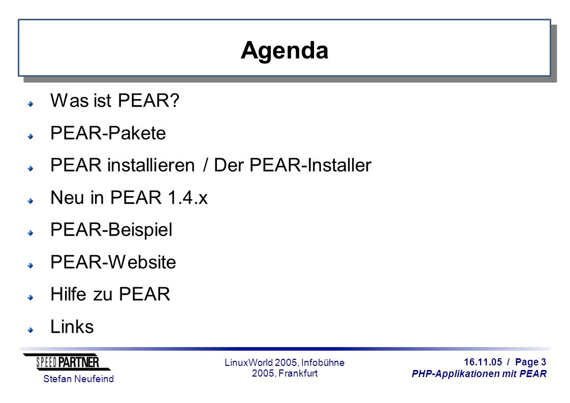 16.11.05 / Page 14 PHP-Applikationen mit PEAR Stefan Neufeind LinuxWorld 2005, Infobühne 2005, Frankfurt PEAR-Channels Weitere Kommandos für Channels: pear channel-discover http://example.com/channel.xml pear channel-alias channel://...