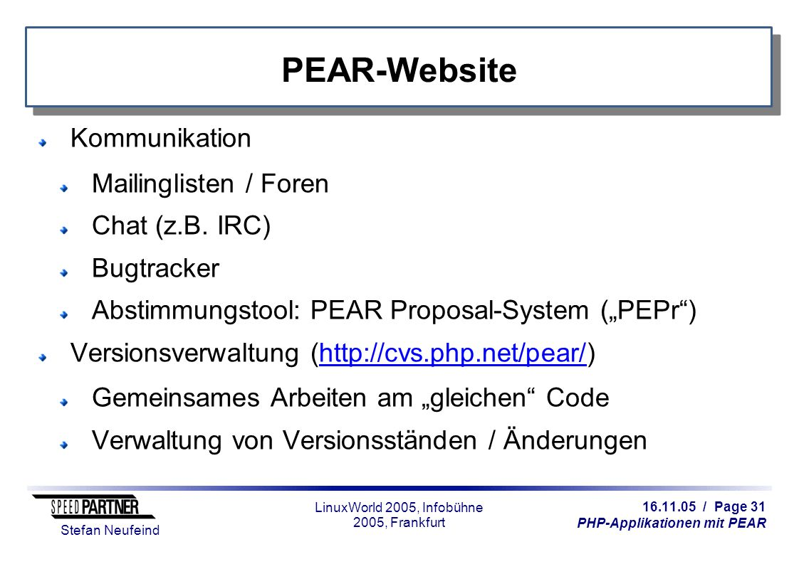 16.11.05 / Page 31 PHP-Applikationen mit PEAR Stefan Neufeind LinuxWorld 2005, Infobühne 2005, Frankfurt PEAR-Website Kommunikation Mailinglisten / Foren Chat (z.B.