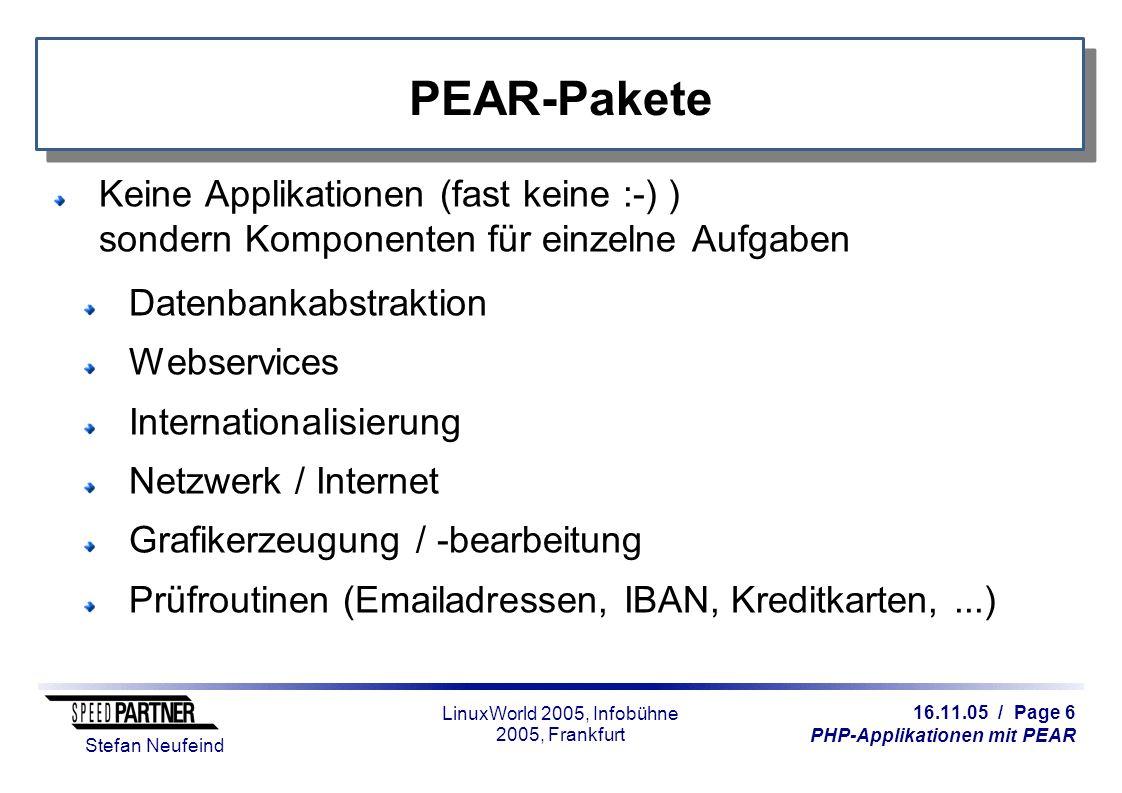 16.11.05 / Page 6 PHP-Applikationen mit PEAR Stefan Neufeind LinuxWorld 2005, Infobühne 2005, Frankfurt PEAR-Pakete Keine Applikationen (fast keine :-) ) sondern Komponenten für einzelne Aufgaben Datenbankabstraktion Webservices Internationalisierung Netzwerk / Internet Grafikerzeugung / -bearbeitung Prüfroutinen (Emailadressen, IBAN, Kreditkarten,...)
