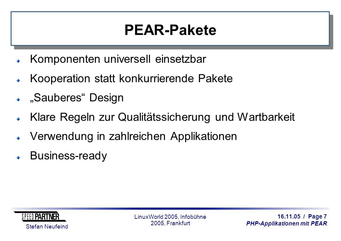 """16.11.05 / Page 7 PHP-Applikationen mit PEAR Stefan Neufeind LinuxWorld 2005, Infobühne 2005, Frankfurt PEAR-Pakete Komponenten universell einsetzbar Kooperation statt konkurrierende Pakete """"Sauberes Design Klare Regeln zur Qualitätssicherung und Wartbarkeit Verwendung in zahlreichen Applikationen Business-ready"""