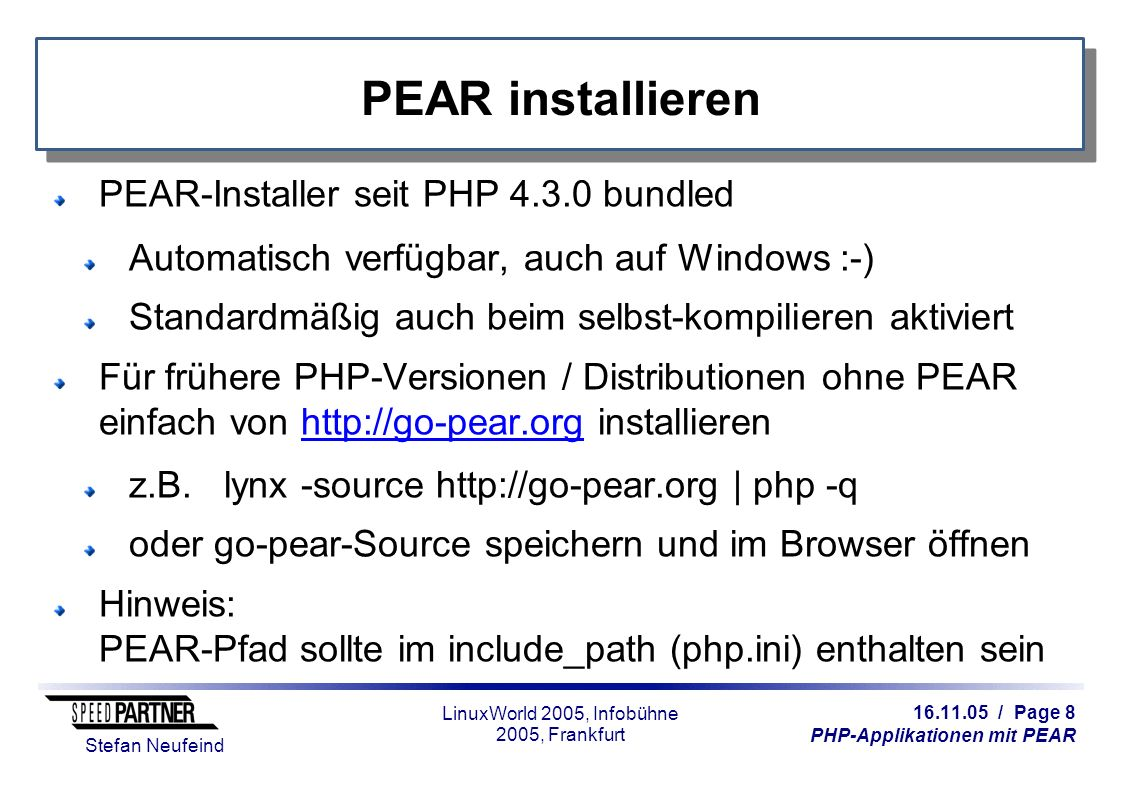 16.11.05 / Page 8 PHP-Applikationen mit PEAR Stefan Neufeind LinuxWorld 2005, Infobühne 2005, Frankfurt PEAR installieren PEAR-Installer seit PHP 4.3.0 bundled Automatisch verfügbar, auch auf Windows :-) Standardmäßig auch beim selbst-kompilieren aktiviert Für frühere PHP-Versionen / Distributionen ohne PEAR einfach von http://go-pear.org installierenhttp://go-pear.org z.B.