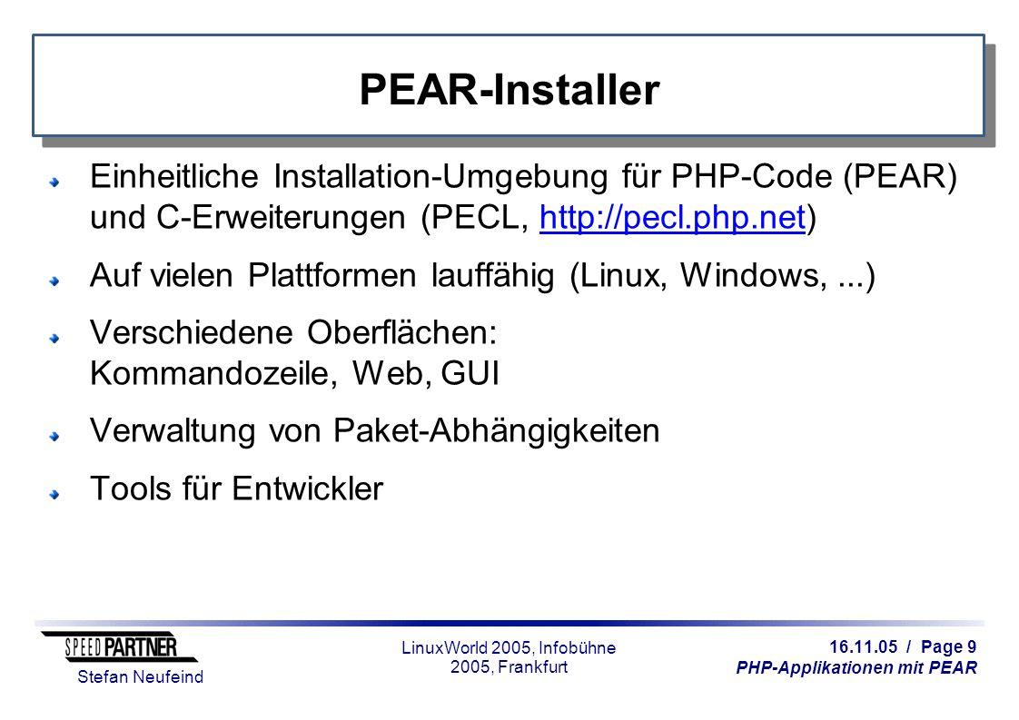 16.11.05 / Page 9 PHP-Applikationen mit PEAR Stefan Neufeind LinuxWorld 2005, Infobühne 2005, Frankfurt PEAR-Installer Einheitliche Installation-Umgebung für PHP-Code (PEAR) und C-Erweiterungen (PECL, http://pecl.php.net)http://pecl.php.net Auf vielen Plattformen lauffähig (Linux, Windows,...) Verschiedene Oberflächen: Kommandozeile, Web, GUI Verwaltung von Paket-Abhängigkeiten Tools für Entwickler