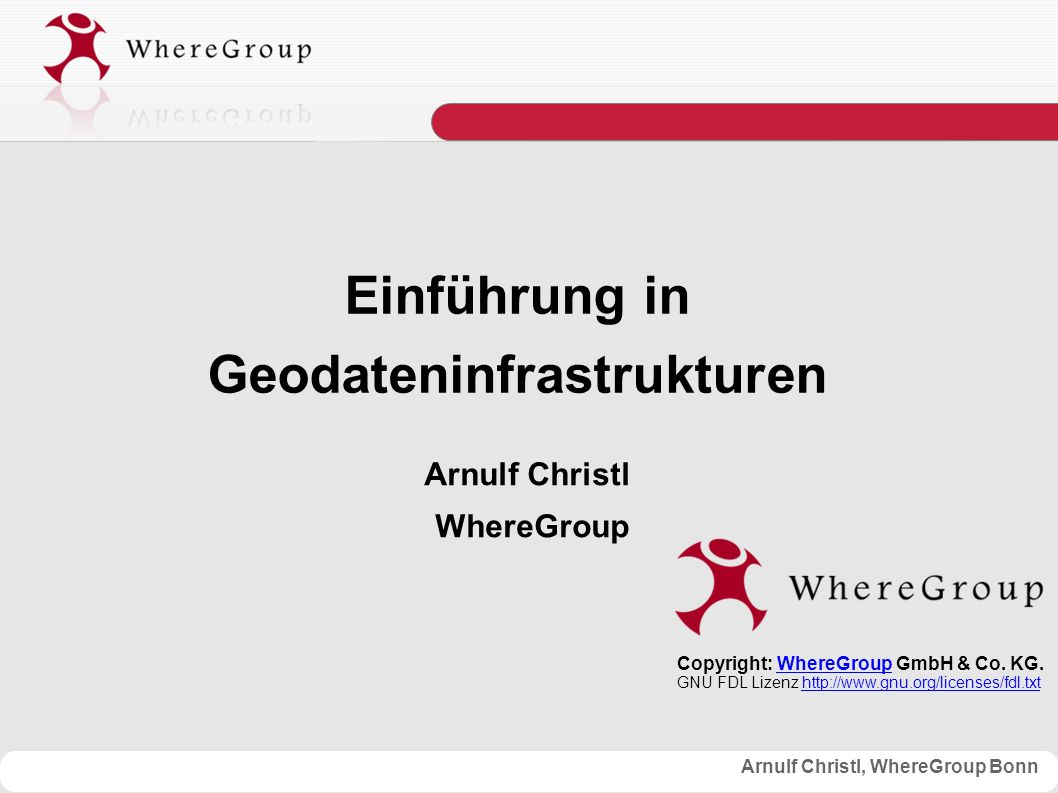 Arnulf Christl, WhereGroup Bonn Einführung in Geodateninfrastrukturen Arnulf Christl WhereGroup Copyright: WhereGroup GmbH & Co.