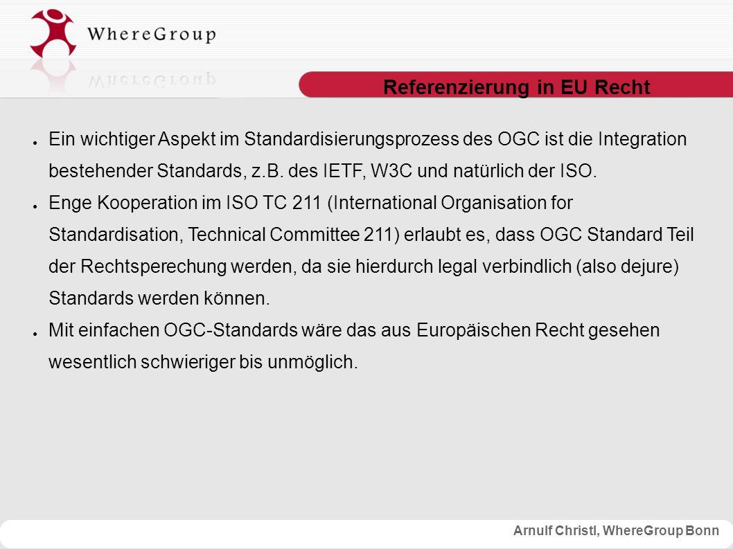 Arnulf Christl, WhereGroup Bonn Referenzierung in EU Recht ● Ein wichtiger Aspekt im Standardisierungsprozess des OGC ist die Integration bestehender Standards, z.B.