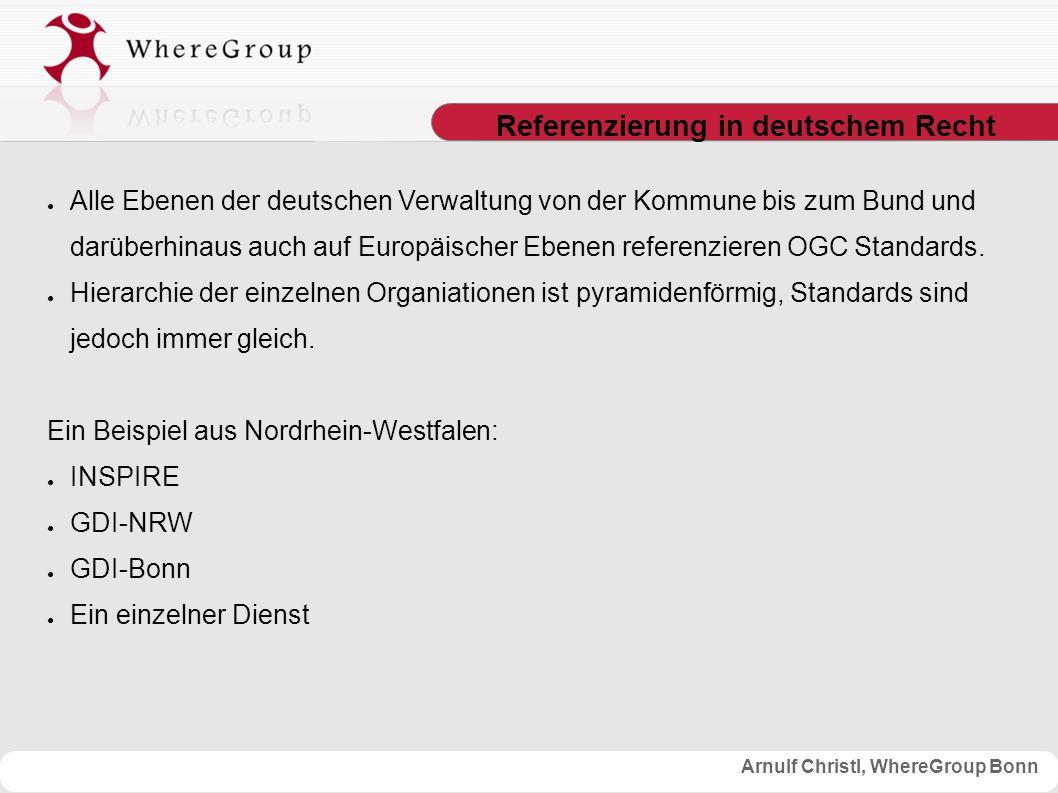 Arnulf Christl, WhereGroup Bonn Referenzierung in deutschem Recht ● Alle Ebenen der deutschen Verwaltung von der Kommune bis zum Bund und darüberhinaus auch auf Europäischer Ebenen referenzieren OGC Standards.