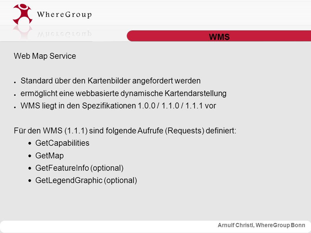 Arnulf Christl, WhereGroup Bonn WMS Web Map Service ● Standard über den Kartenbilder angefordert werden ● ermöglicht eine webbasierte dynamische Kartendarstellung ● WMS liegt in den Spezifikationen 1.0.0 / 1.1.0 / 1.1.1 vor Für den WMS (1.1.1) sind folgende Aufrufe (Requests) definiert: GetCapabilities GetMap GetFeatureInfo (optional) GetLegendGraphic (optional)