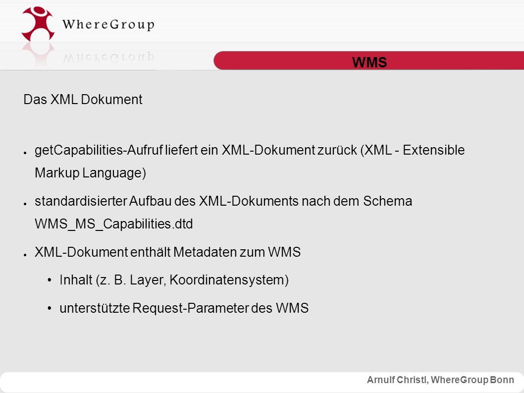 Arnulf Christl, WhereGroup Bonn WMS Das XML Dokument ● getCapabilities-Aufruf liefert ein XML-Dokument zurück (XML - Extensible Markup Language) ● standardisierter Aufbau des XML-Dokuments nach dem Schema WMS_MS_Capabilities.dtd ● XML-Dokument enthält Metadaten zum WMS Inhalt (z.