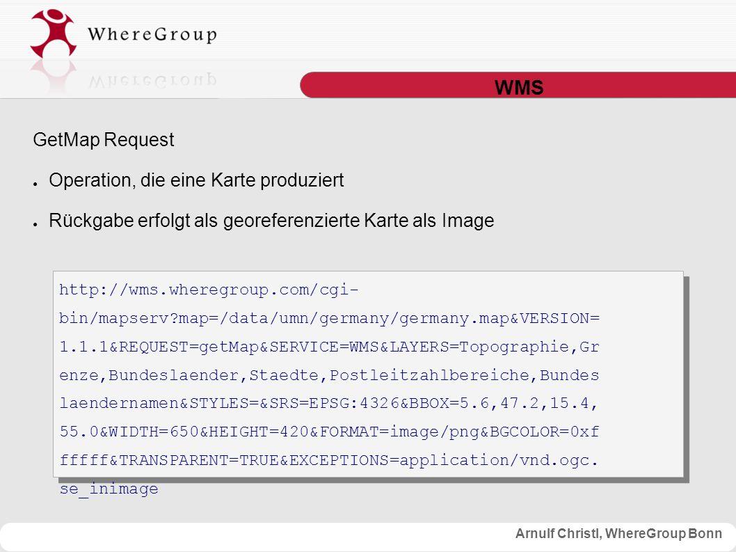 Arnulf Christl, WhereGroup Bonn WMS GetMap Request ● Operation, die eine Karte produziert ● Rückgabe erfolgt als georeferenzierte Karte als Image http://wms.wheregroup.com/cgi- bin/mapserv map=/data/umn/germany/germany.map&VERSION= 1.1.1&REQUEST=getMap&SERVICE=WMS&LAYERS=Topographie,Gr enze,Bundeslaender,Staedte,Postleitzahlbereiche,Bundes laendernamen&STYLES=&SRS=EPSG:4326&BBOX=5.6,47.2,15.4, 55.0&WIDTH=650&HEIGHT=420&FORMAT=image/png&BGCOLOR=0xf fffff&TRANSPARENT=TRUE&EXCEPTIONS=application/vnd.ogc.