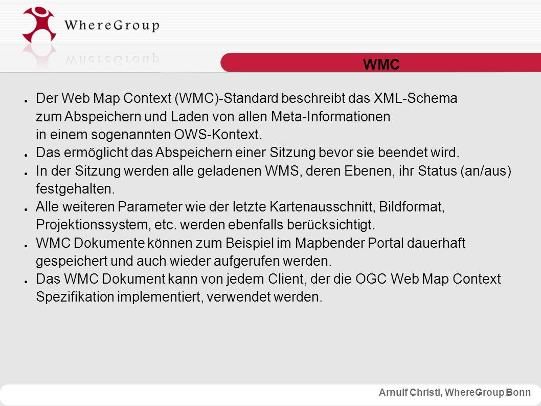 Arnulf Christl, WhereGroup Bonn WMC ● Der Web Map Context (WMC)-Standard beschreibt das XML-Schema zum Abspeichern und Laden von allen Meta-Informationen in einem sogenannten OWS-Kontext.