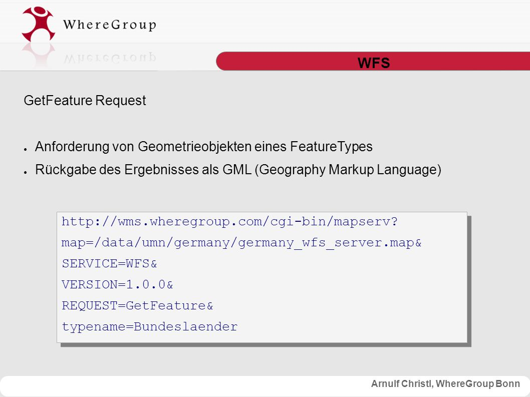 Arnulf Christl, WhereGroup Bonn WFS GetFeature Request ● Anforderung von Geometrieobjekten eines FeatureTypes ● Rückgabe des Ergebnisses als GML (Geography Markup Language) http://wms.wheregroup.com/cgi-bin/mapserv.