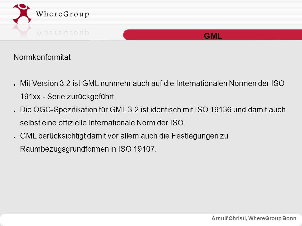Arnulf Christl, WhereGroup Bonn GML Normkonformität ● Mit Version 3.2 ist GML nunmehr auch auf die Internationalen Normen der ISO 191xx - Serie zurückgeführt.