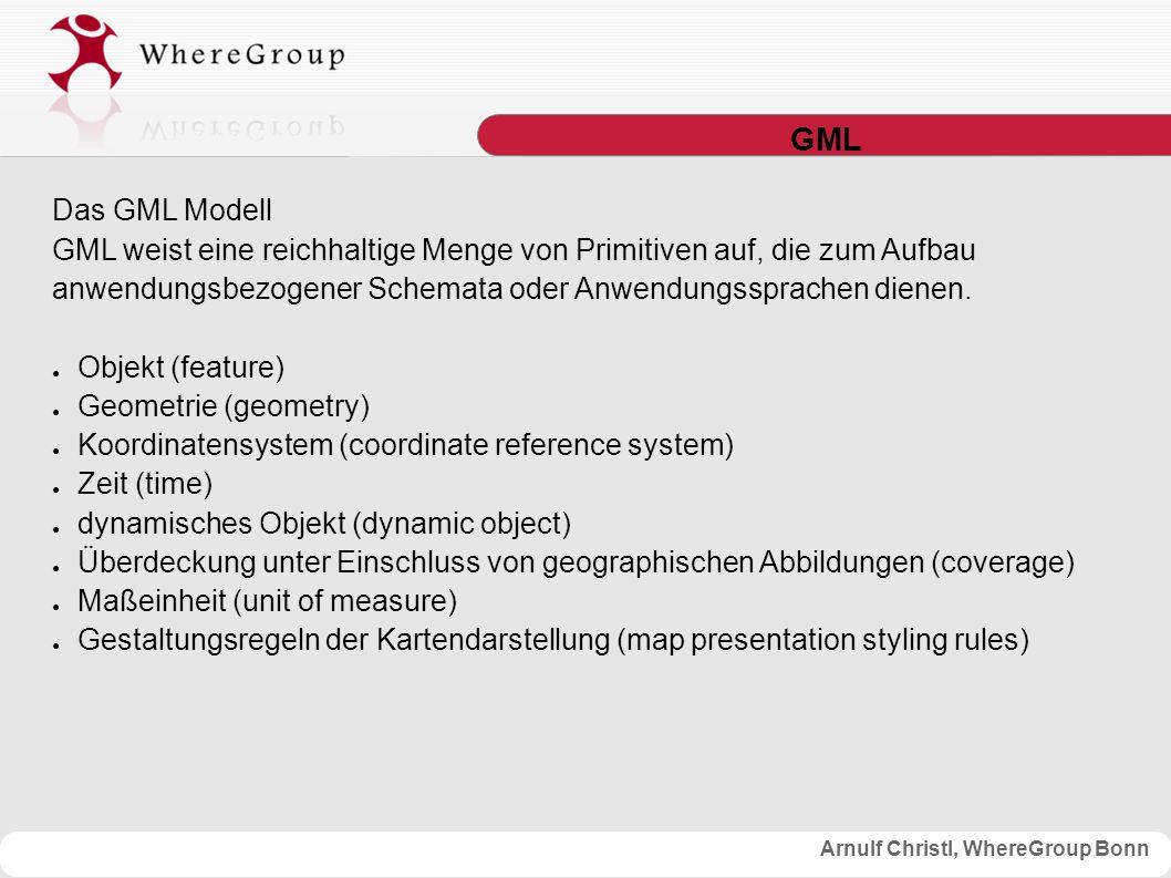 Arnulf Christl, WhereGroup Bonn GML Das GML Modell GML weist eine reichhaltige Menge von Primitiven auf, die zum Aufbau anwendungsbezogener Schemata oder Anwendungssprachen dienen.