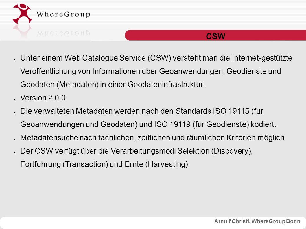 Arnulf Christl, WhereGroup Bonn CSW ● Unter einem Web Catalogue Service (CSW) versteht man die Internet-gestützte Veröffentlichung von Informationen über Geoanwendungen, Geodienste und Geodaten (Metadaten) in einer Geodateninfrastruktur.