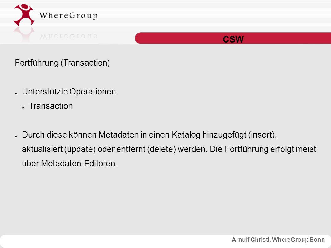 Arnulf Christl, WhereGroup Bonn CSW Fortführung (Transaction) ● Unterstützte Operationen ● Transaction ● Durch diese können Metadaten in einen Katalog hinzugefügt (insert), aktualisiert (update) oder entfernt (delete) werden.