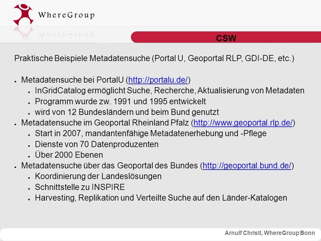 Arnulf Christl, WhereGroup Bonn CSW Praktische Beispiele Metadatensuche (Portal U, Geoportal RLP, GDI-DE, etc.) ● Metadatensuche bei PortalU (http://portalu.de/)http://portalu.de/ ● InGridCatalog ermöglicht Suche, Recherche, Aktualisierung von Metadaten ● Programm wurde zw.