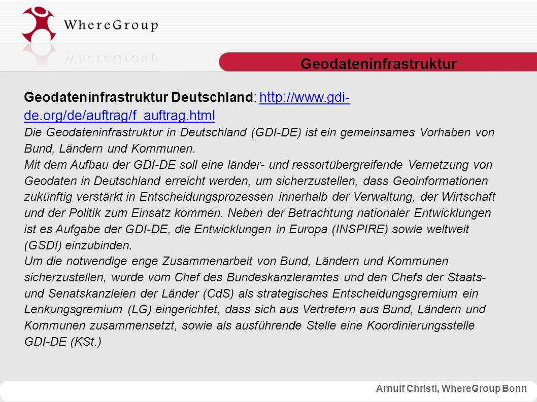 Arnulf Christl, WhereGroup Bonn SLD GetMap-Request mit SLD-Übergabe http://wms.wheregroup.com/cgi- bin/mapserv?map=/data/umn/germany/germany.map&VERSION=1.1.1&REQUEST=getMap&SERVICE=WMS&LAYERS=Topographie,Gren ze,Bundeslaender,Staedte,Postleitzahlbereiche,Bundeslae ndernamen&STYLES=&SRS=EPSG:4326&BBOX=5.6,47.2,15.4,55.0 &WIDTH=650&HEIGHT=420&FORMAT=image/png&BGCOLOR=0xffffff &TRANSPARENT=TRUE&EXCEPTIONS=application/vnd.ogc.se_ini mage&SLD=http://wms.wheregroup.com/sld/germany_coloured.xml