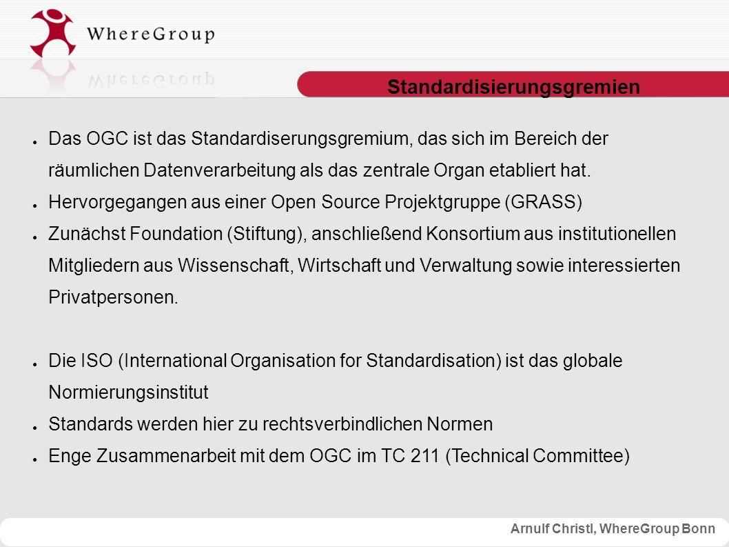 Arnulf Christl, WhereGroup Bonn Standardisierungsgremien ● Das OGC ist das Standardiserungsgremium, das sich im Bereich der räumlichen Datenverarbeitung als das zentrale Organ etabliert hat.