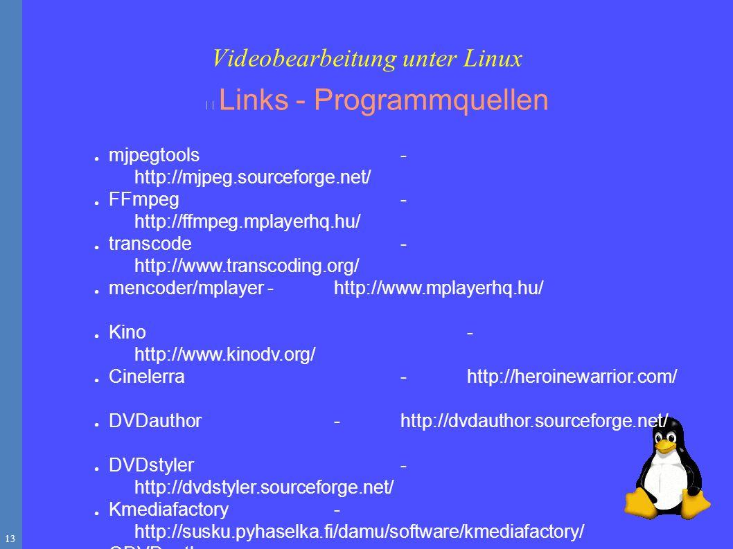 13 Links - Programmquellen ● mjpegtools - http://mjpeg.sourceforge.net/ ● FFmpeg- http://ffmpeg.mplayerhq.hu/ ● transcode- http://www.transcoding.org/ ● mencoder/mplayer-http://www.mplayerhq.hu/ ● Kino- http://www.kinodv.org/ ● Cinelerra-http://heroinewarrior.com/ ● DVDauthor-http://dvdauthor.sourceforge.net/ ● DVDstyler- http://dvdstyler.sourceforge.net/ ● Kmediafactory- http://susku.pyhaselka.fi/damu/software/kmediafactory/ ● QDVDauthor- http://qdvdauthor.sourceforge.net/ Videobearbeitung unter Linux
