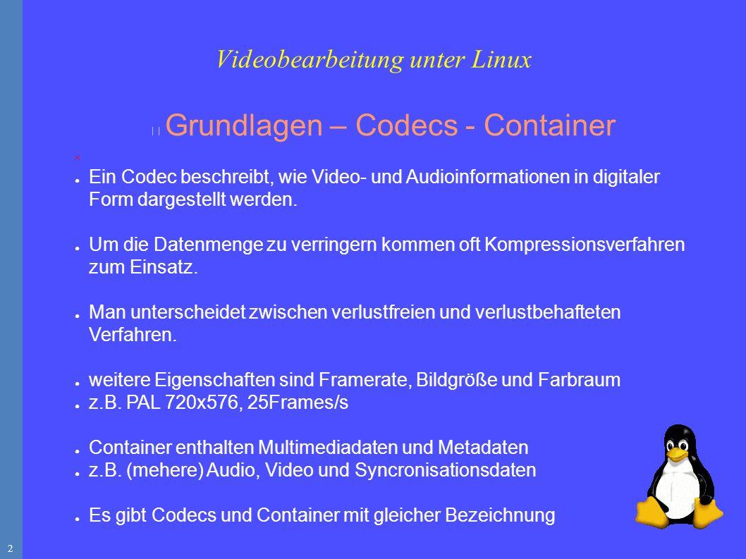 2 Videobearbeitung unter Linux Grundlagen – Codecs - Container ● Ein Codec beschreibt, wie Video- und Audioinformationen in digitaler Form dargestellt werden.