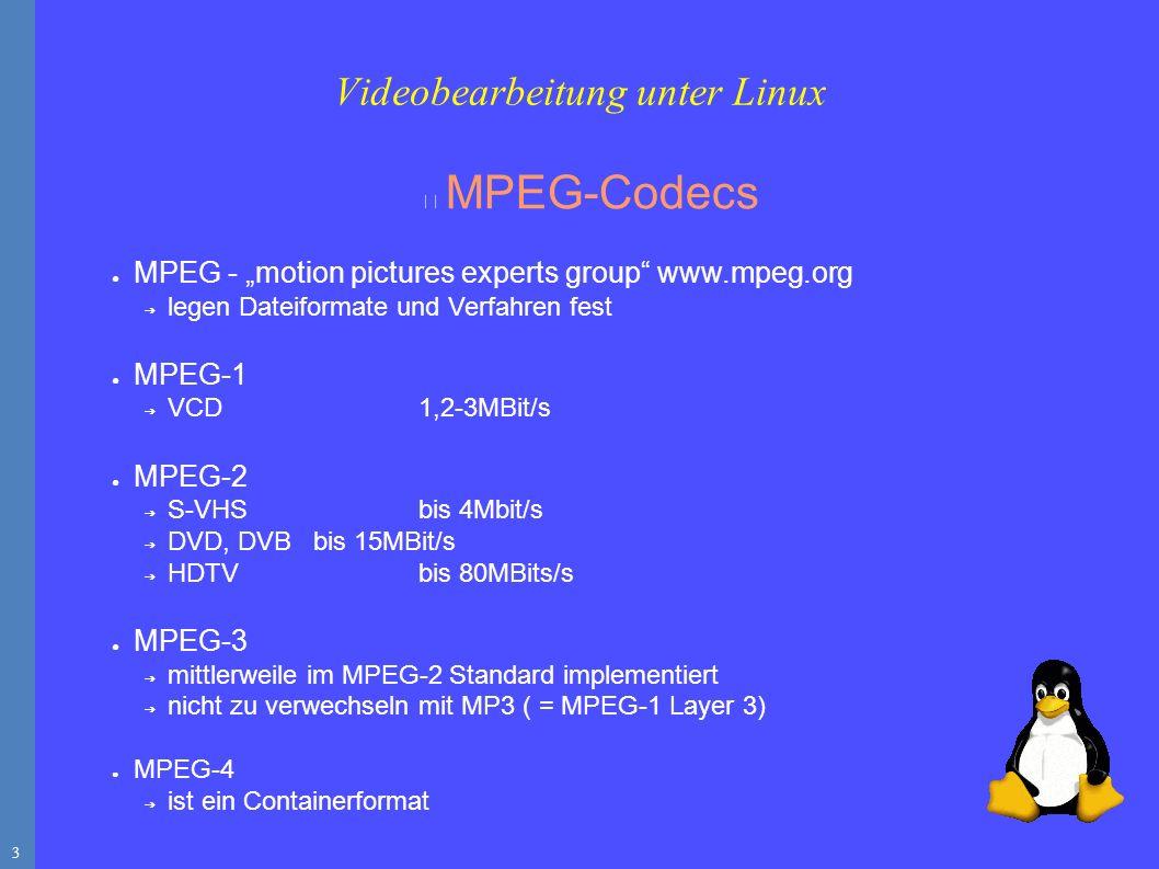 """3 MPEG-Codecs ● MPEG - """"motion pictures experts group www.mpeg.org ➔ legen Dateiformate und Verfahren fest ● MPEG-1 ➔ VCD 1,2-3MBit/s ● MPEG-2 ➔ S-VHS bis 4Mbit/s ➔ DVD, DVBbis 15MBit/s ➔ HDTV bis 80MBits/s ● MPEG-3 ➔ mittlerweile im MPEG-2 Standard implementiert ➔ nicht zu verwechseln mit MP3 ( = MPEG-1 Layer 3) ● MPEG-4 ➔ ist ein Containerformat Videobearbeitung unter Linux"""