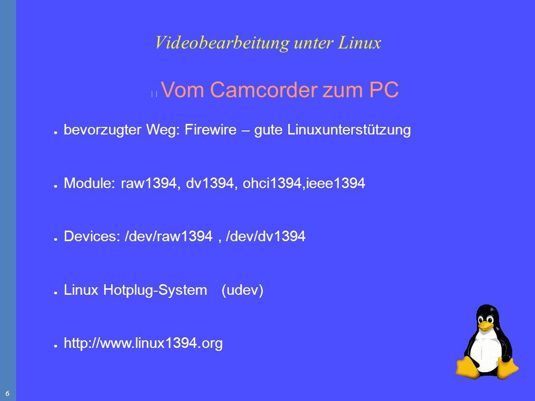 6 Vom Camcorder zum PC ● bevorzugter Weg: Firewire – gute Linuxunterstützung ● Module: raw1394, dv1394, ohci1394,ieee1394 ● Devices: /dev/raw1394, /dev/dv1394 ● Linux Hotplug-System (udev) ● http://www.linux1394.org Videobearbeitung unter Linux