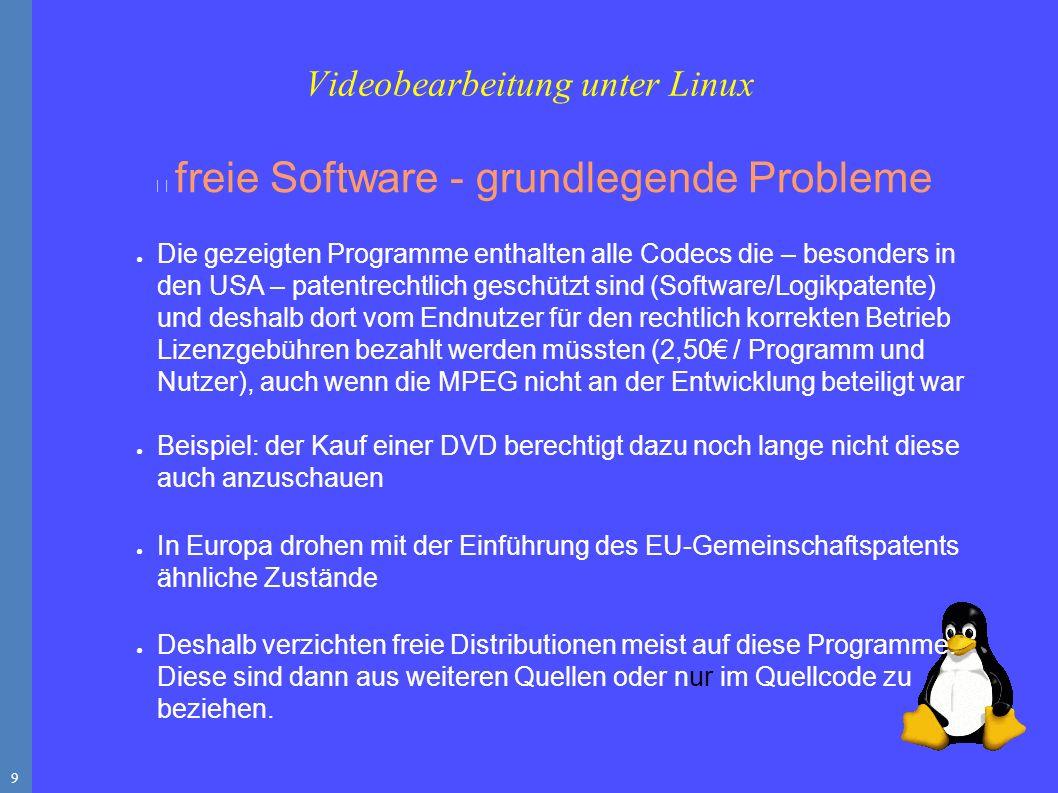 9 freie Software - grundlegende Probleme ● Die gezeigten Programme enthalten alle Codecs die – besonders in den USA – patentrechtlich geschützt sind (Software/Logikpatente) und deshalb dort vom Endnutzer für den rechtlich korrekten Betrieb Lizenzgebühren bezahlt werden müssten (2,50€ / Programm und Nutzer), auch wenn die MPEG nicht an der Entwicklung beteiligt war ● Beispiel: der Kauf einer DVD berechtigt dazu noch lange nicht diese auch anzuschauen ● In Europa drohen mit der Einführung des EU-Gemeinschaftspatents ähnliche Zustände ● Deshalb verzichten freie Distributionen meist auf diese Programme.