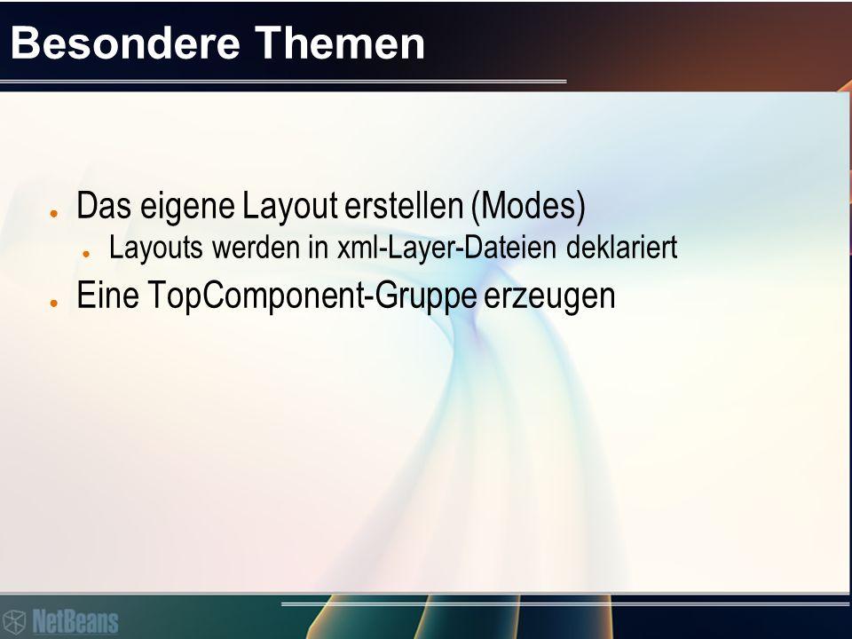 Besondere Themen ● Das eigene Layout erstellen (Modes) ● Layouts werden in xml-Layer-Dateien deklariert ● Eine TopComponent-Gruppe erzeugen