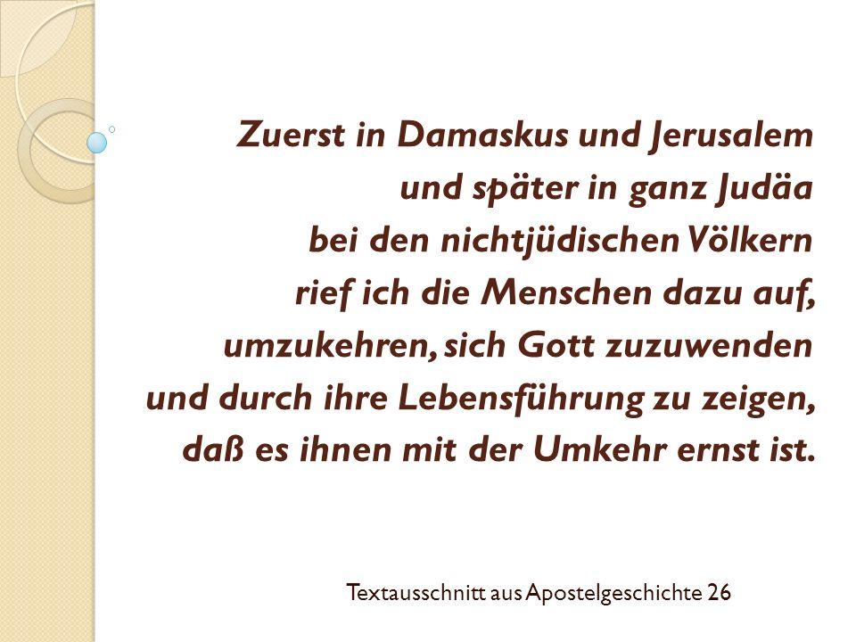 Zuerst in Damaskus und Jerusalem und später in ganz Judäa bei den nichtjüdischen Völkern rief ich die Menschen dazu auf, umzukehren, sich Gott zuzuwenden und durch ihre Lebensführung zu zeigen, daß es ihnen mit der Umkehr ernst ist.