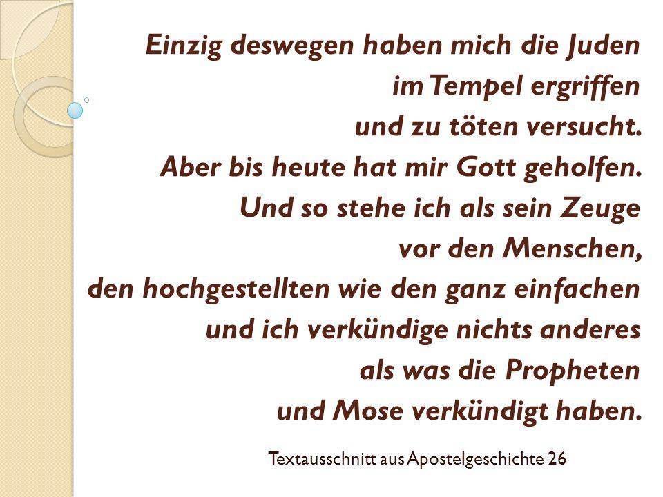 Einzig deswegen haben mich die Juden im Tempel ergriffen und zu töten versucht. Aber bis heute hat mir Gott geholfen. Und so stehe ich als sein Zeuge
