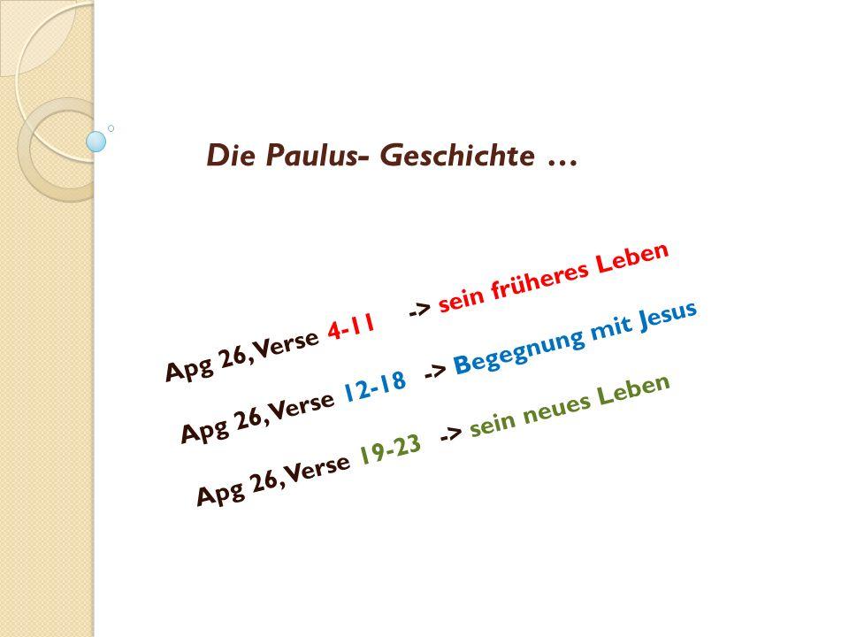 Die Paulus- Geschichte … Apg 26, Verse 4-11-> sein früheres Leben Apg 26, Verse 12-18-> Begegnung mit Jesus Apg 26, Verse 19-23-> sein neues Leben